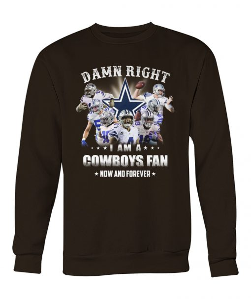 Damn Right I am a Dallas Cowboys fan Now and forever sweatshirt