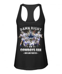 Damn Right I am a Dallas Cowboys fan Now and forever tank top