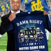 Damn Right I am a Notre Dame Fighting Irish fan Now and forever shirt