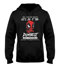 Deadpool No You're right Let's do it the dumbest way possible Because it's easier for you Hoodie