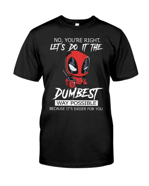 Deadpool No You're right Let's do it the dumbest way possible Because it's easier for you T-shirt