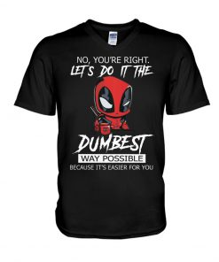 Deadpool No You're right Let's do it the dumbest way possible Because it's easier for you V-neck