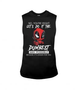Deadpool No You're right Let's do it the dumbest way possible Because it's easier for you tank top