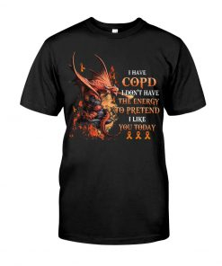 Dragon I have copd I don't have the energy to pretend I like you today shirt