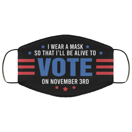 I Wear A Mask So That I'll Be Alive To Vote On November 3rd Face Mask