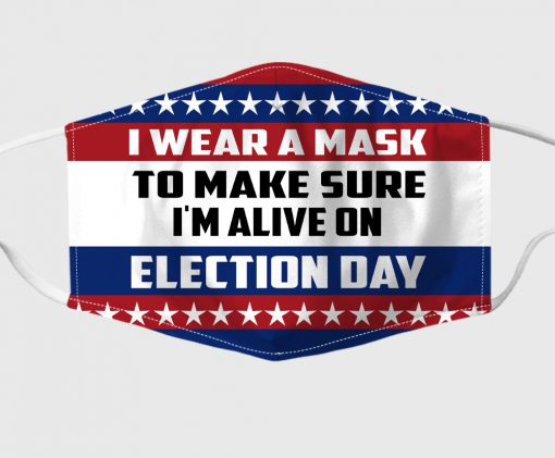 I Wear A Mask To Make Sure I'm Alive On Election Day Face Mask