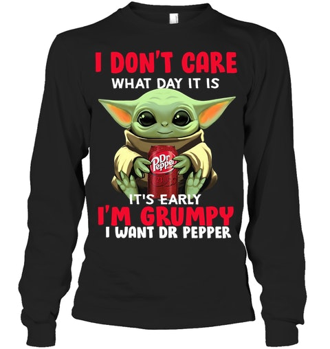I don't care what day it is It's early I'm grumpy I want Dr Pepper long sleeved