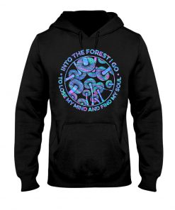 Into the forest I go To lose my mind and find my soul Mushroom hoodie