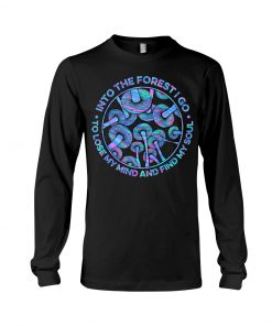 Into the forest I go To lose my mind and find my soul Mushroom long sleeve