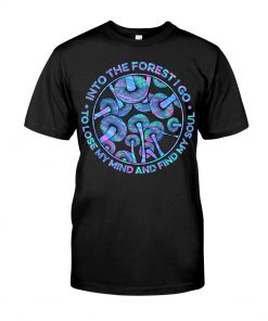 Into the forest I go To lose my mind and find my soul Mushroom shirt