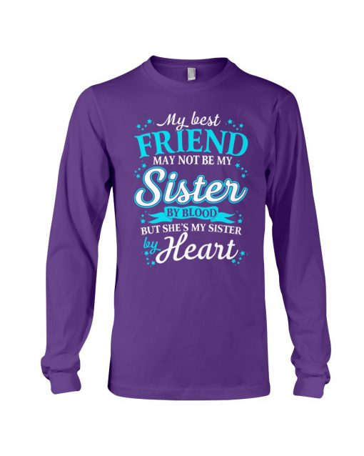 My best friend may not be my sister by blood but she's my sister by heart Long sleeve