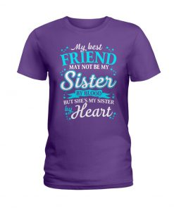 My best friend may not be my sister by blood but she's my sister by heart T-shirt