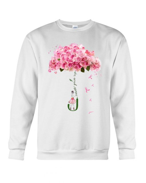 Never give up Flower rose Sweatshirt