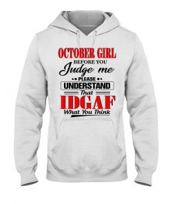 October Girl Before you judge me please understand that Idgaf What you think Hoodie