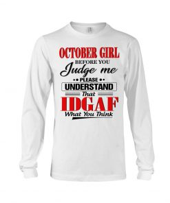 October Girl Before you judge me please understand that Idgaf What you think Long sleeve