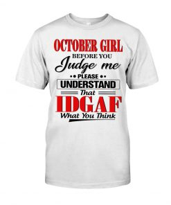 October Girl Before you judge me please understand that Idgaf What you think T-shirt