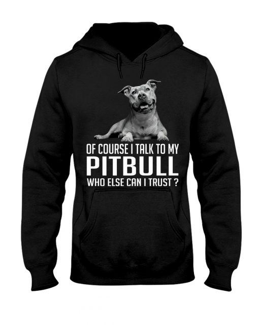 Of course I talk my Pitbull who else can I trust hoodie