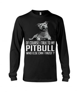Of course I talk my Pitbull who else can I trust long sleeevd