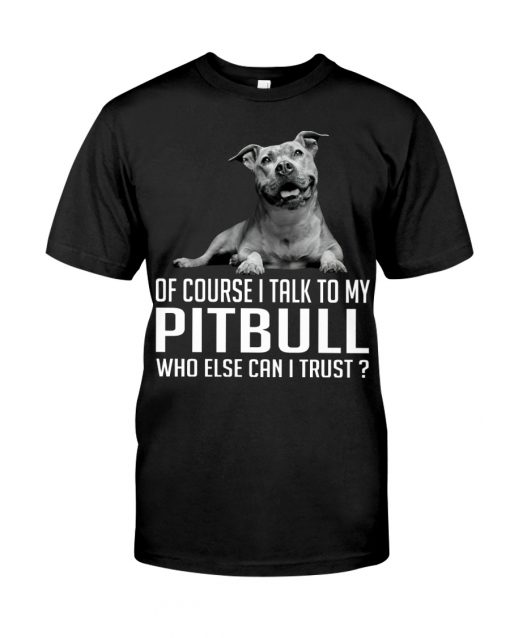 Of course I talk my Pitbull who else can I trust shirt