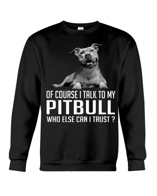 Of course I talk my Pitbull who else can I trust sweatshirt