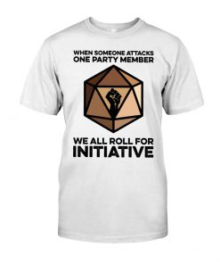 When someone attacks one party member we all roll for initiative t-shirt