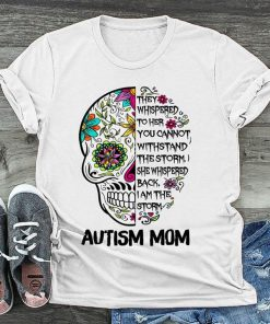 Autism Mom Skull They whispered to her you cannot withstand the storm shirt 0