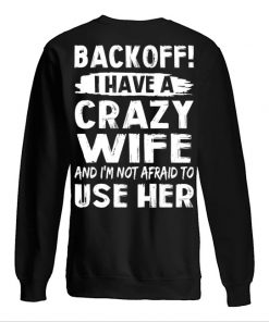 Backoff I have a crazy wife And I'm not afraid to use her Sweatshirt