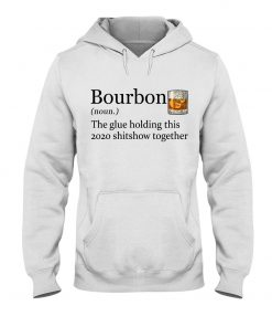 Bourbon definition The glue holding this 2020 shitshow together hoodie