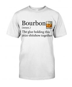 Bourbon definition The glue holding this 2020 shitshow together shirt