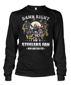 Damn right I am a Steelers fan now and forever long sleeve