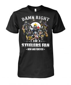 Damn right I am a Steelers fan now and forever shirt