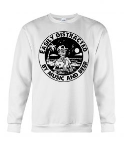 Easily distracted by music and beer sweatshirt