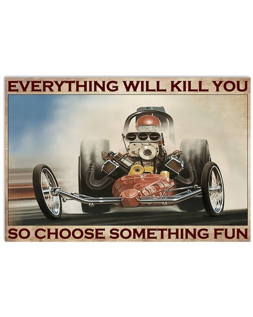 Everything will kill you so choose something fun Racing poster