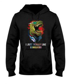 I Just Really Like Dinosaurs Hoodie