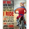 I don't ride my bike to win a races nor do I ride to get places I ride to escape this world poster