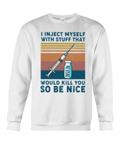 I inject myself with stuff that would kill you so be nice Sweatshirt