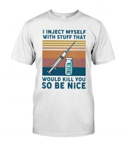 I inject myself with stuff that would kill you so be nice T-shirt