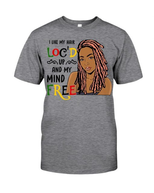 I like my hair loc'd up and my mind free shirt