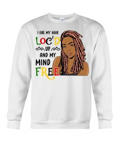 I like my hair loc'd up and my mind free sweatshirt