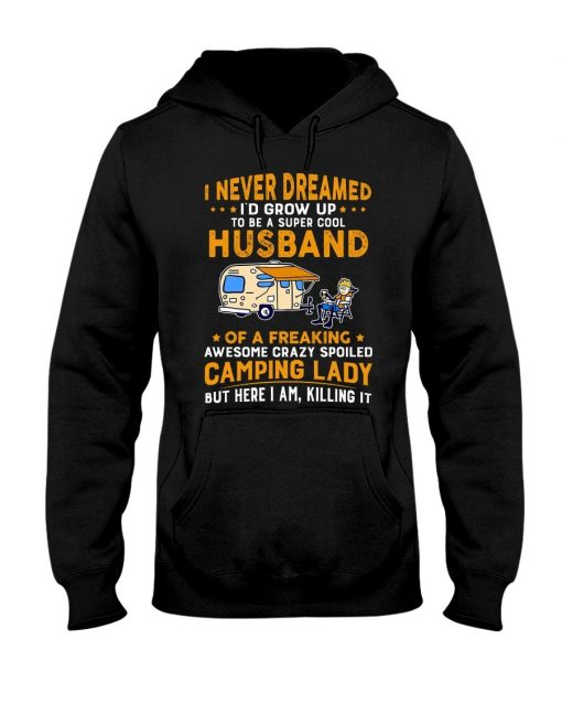 I never dreamed I'd grow up to be a super cool husband of a freaking awesome crazy spoiled camping lady Hoodie