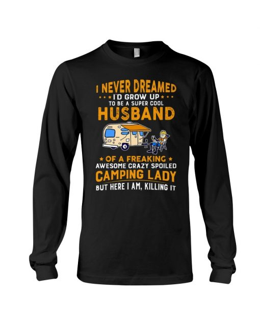 I never dreamed I'd grow up to be a super cool husband of a freaking awesome crazy spoiled camping lady Long sleeve