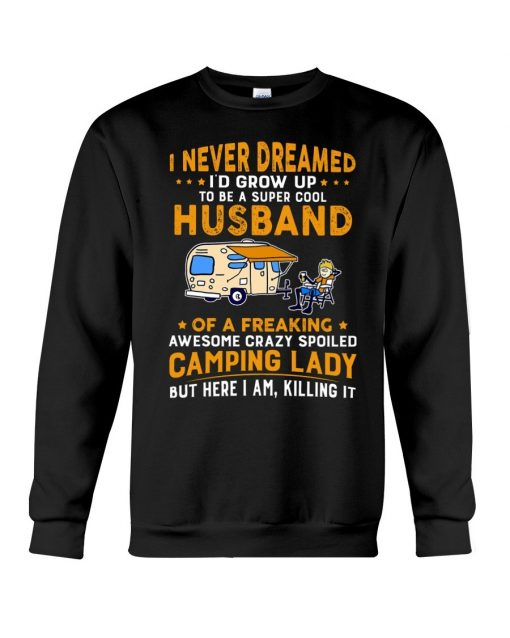 I never dreamed I'd grow up to be a super cool husband of a freaking awesome crazy spoiled camping lady Sweatshirt