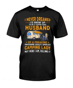 I never dreamed I'd grow up to be a super cool husband of a freaking awesome crazy spoiled camping lady T-shirt
