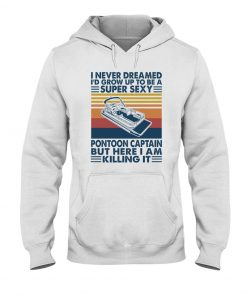I never dreamed I'd grow up to be a super sexy pontoon captain but here I am killing it Hoodie