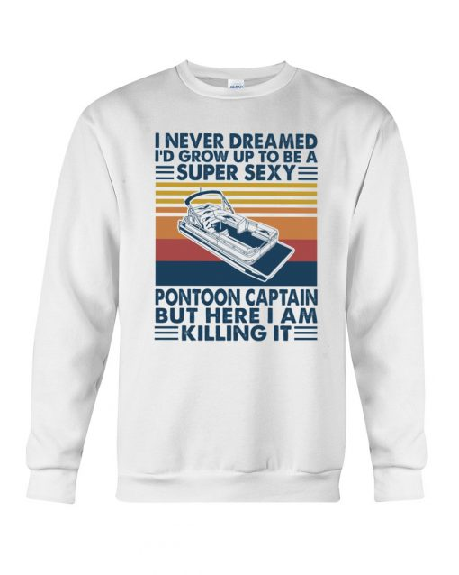 I never dreamed I'd grow up to be a super sexy pontoon captain but here I am killing it Sweatshirt