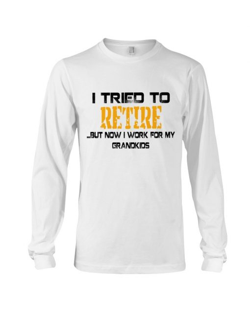 I tried to retire but now I work for my grandkids Long sleeve