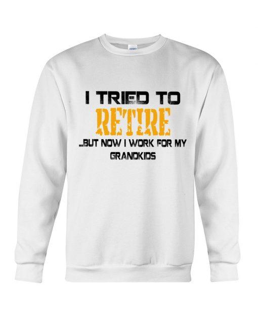 I tried to retire but now I work for my grandkids Sweatshirt