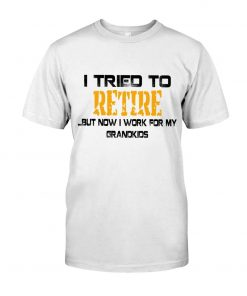 I tried to retire but now I work for my grandkids T-shirt