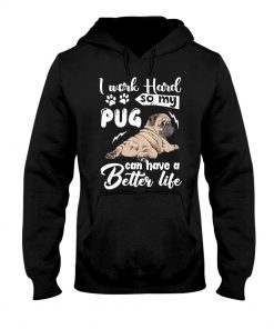 I work hard so that my Pug can have a better life Hoodie