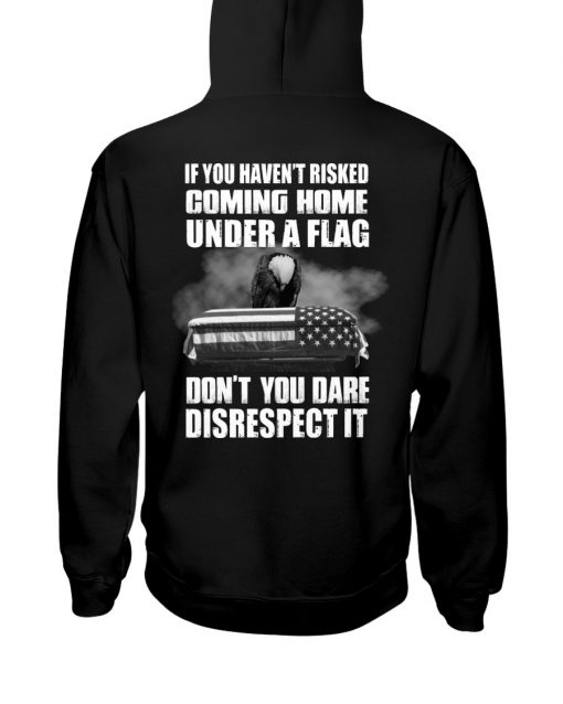 If you haven't risked coming home under a flag Don't you dare disrespect it hoodie